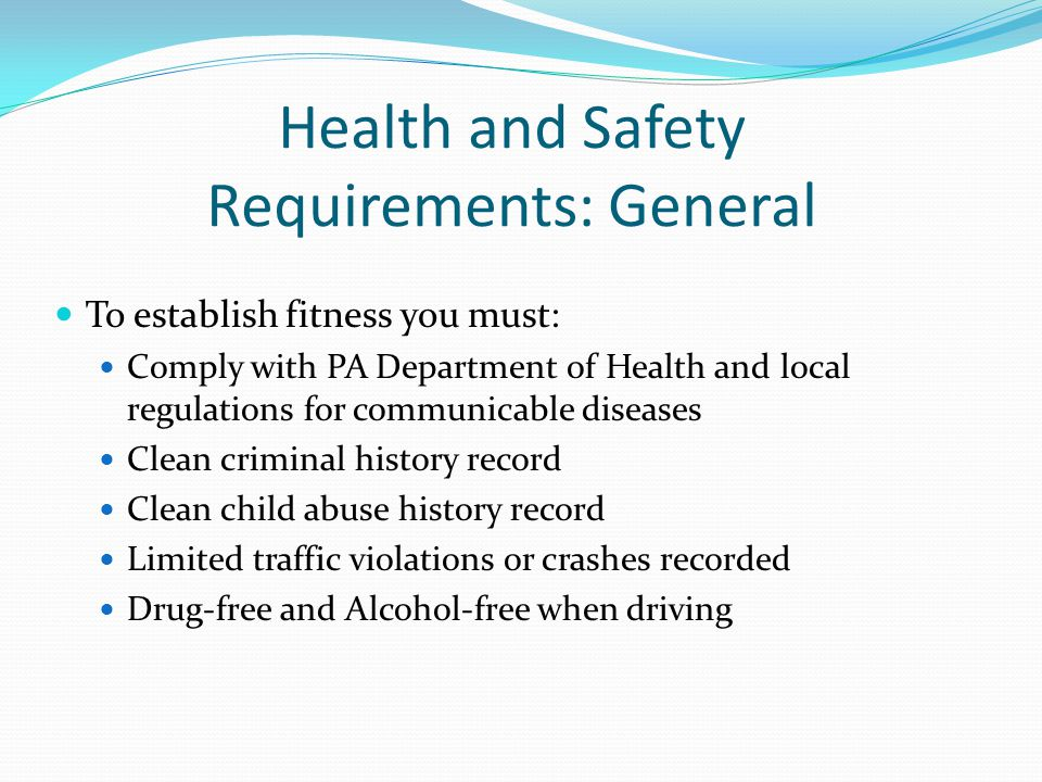 Health and Safety Requirements: General To establish fitness you must: Comply with PA Department of Health and local regulations for communicable dise