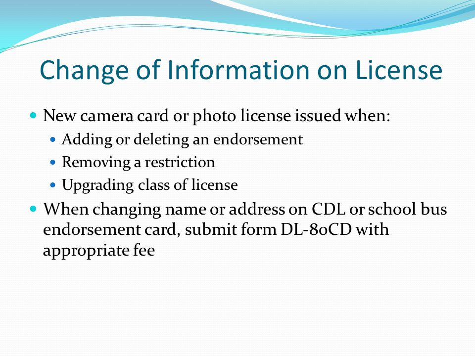 Change of Information on License New camera card or photo license issued when: Adding or deleting an endorsement Removing a restriction Upgrading clas