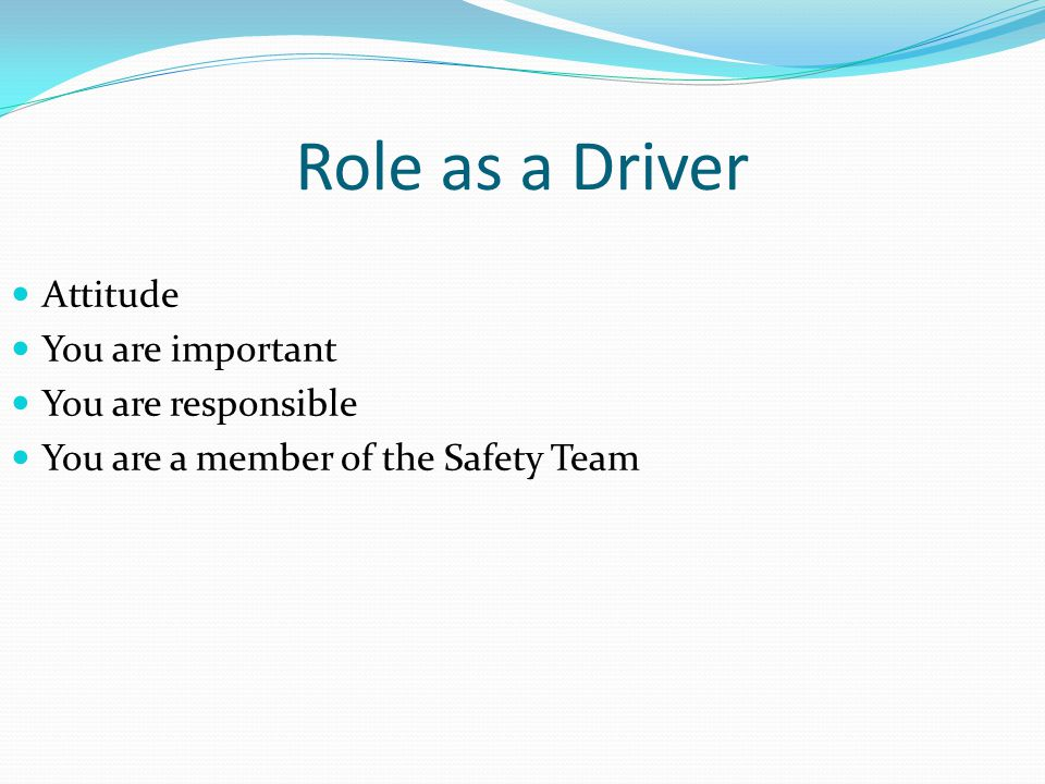 Role as a Driver Attitude You are important You are responsible You are a member of the Safety Team