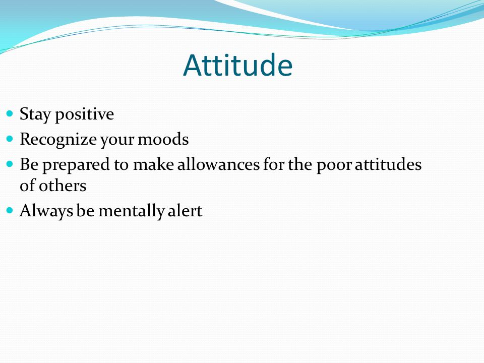 Attitude Stay positive Recognize your moods Be prepared to make allowances for the poor attitudes of others Always be mentally alert