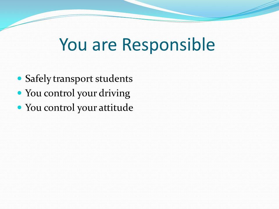 You are Responsible Safely transport students You control your driving You control your attitude