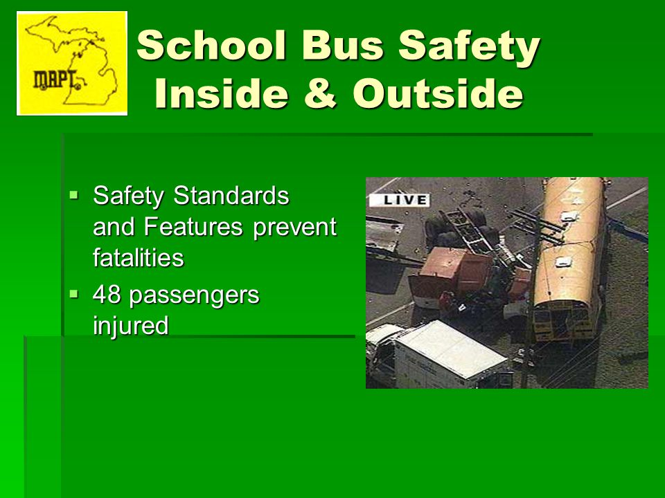 School Bus Safety Inside & Outside Safety Standards and Features prevent fatalities Safety Standards and Features prevent fatalities 48 passengers inj