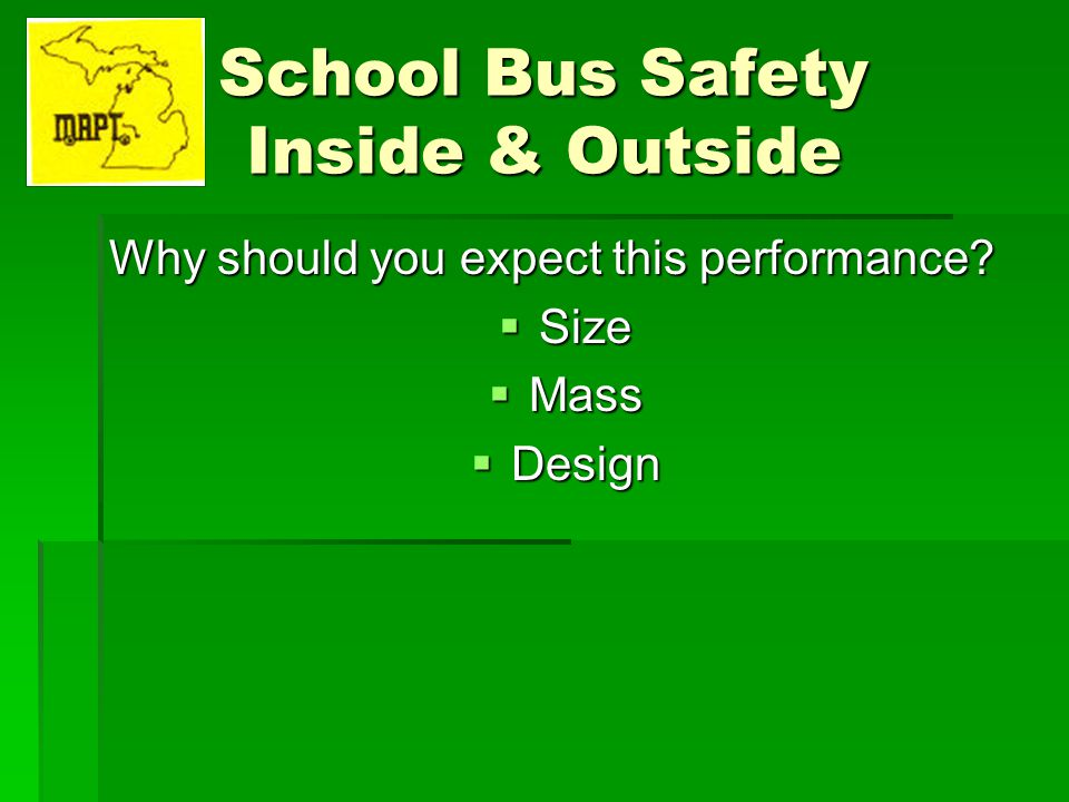 School Bus Safety Inside & Outside Size Size Width – 96 (8 feet) Width – 96 (8 feet) Length – 16 to 40 Length – 16 to 40 Height – 9 to 106 Height – 9 to 106 Ground clearance 24 to body panel Ground clearance 24 to body panel Ground clearance 12 to entrance door Ground clearance 12 to entrance door Ground to floor 44 (38) Ground to floor 44 (38) Ground to seat cushion 63 (53) Ground to seat cushion 63 (53) Seat back height 24 – 27 Seat back height 24 – 27 Inside aisle width 12 Inside aisle width 12 Passenger capacity 11 – 90 Passenger capacity 11 – 90