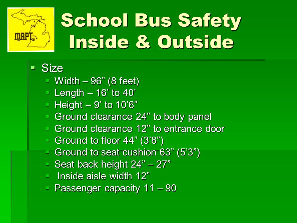 School Bus Safety Inside & Outside Size Size Width – 96 (8 feet) Width – 96 (8 feet) Length – 16 to 40 Length – 16 to 40 Height – 9 to 106 Height – 9