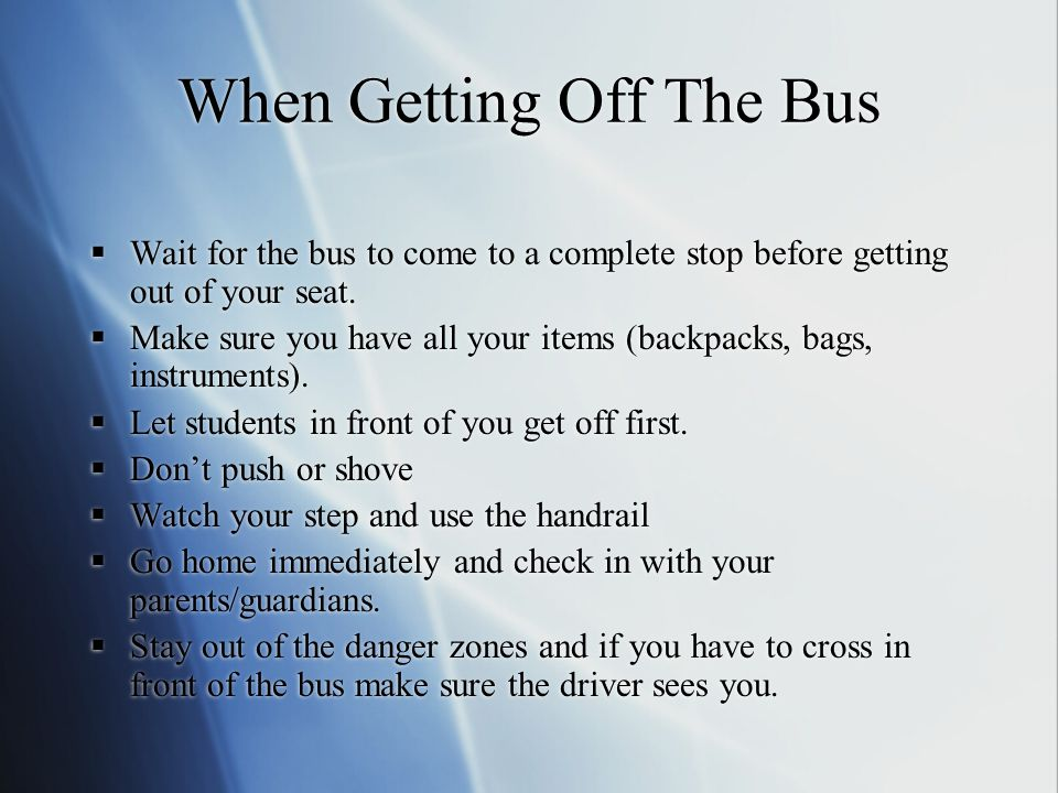 When getting on the bus: Wait for the bus to come to a complete stop. Enter one at a time and wait in a single-file line. Dont push or shove. Listen t