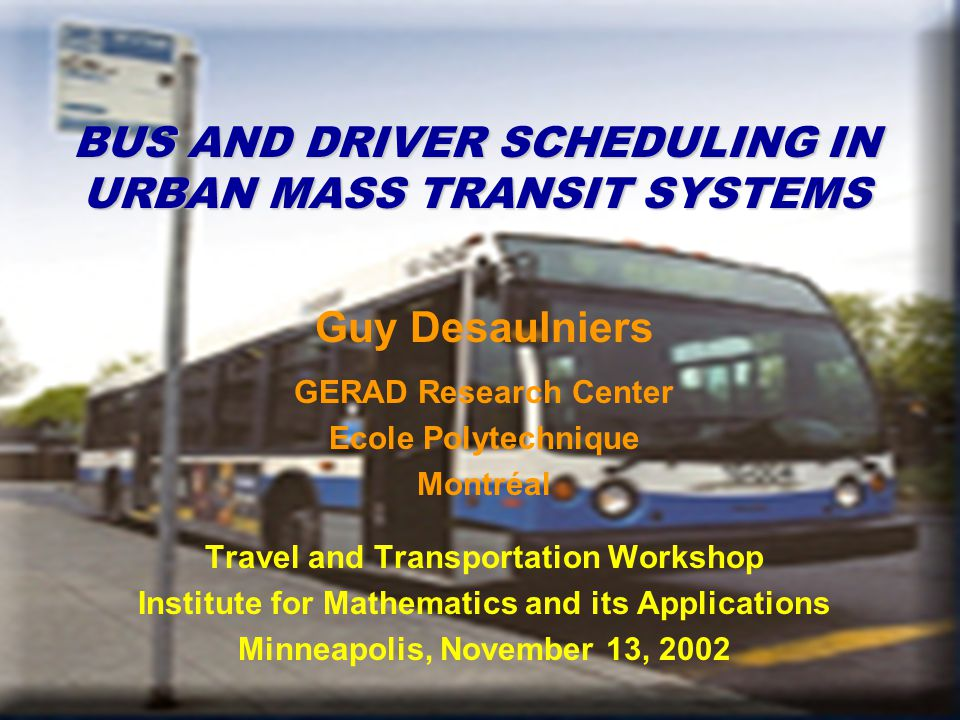 BUS AND DRIVER SCHEDULING IN URBAN MASS TRANSIT SYSTEMS Guy Desaulniers GERAD Research Center Ecole Polytechnique Montréal Travel and Transportation Workshop Institute for Mathematics and its Applications Minneapolis, November 13, 2002