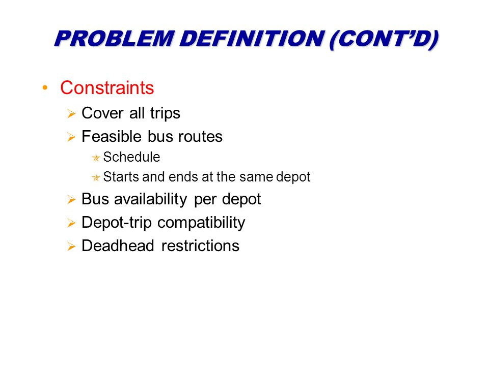 PROBLEM DEFINITION (CONTD) Constraints Cover all trips Feasible bus routes Schedule Starts and ends at the same depot Bus availability per depot Depot-trip compatibility Deadhead restrictions