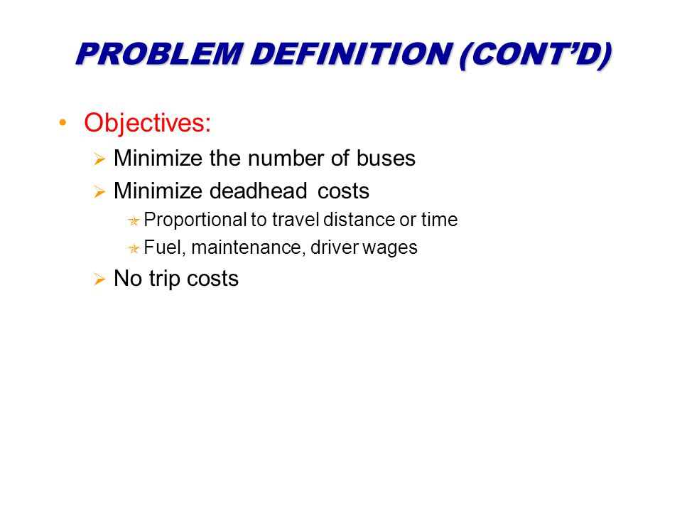 PROBLEM DEFINITION (CONTD) Objectives: Minimize the number of buses Minimize deadhead costs Proportional to travel distance or time Fuel, maintenance, driver wages No trip costs
