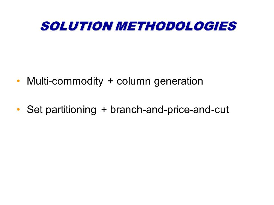 SOLUTION METHODOLOGIES Multi-commodity + column generation Set partitioning + branch-and-price-and-cut