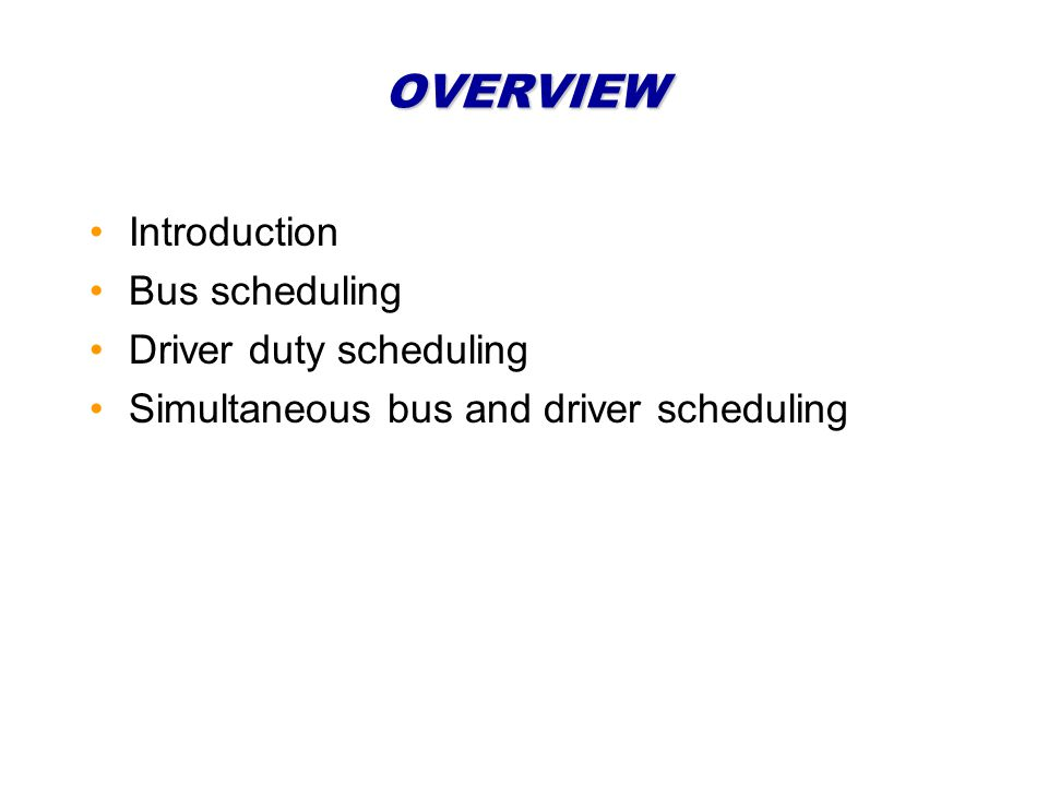 OVERVIEW Introduction Bus scheduling Driver duty scheduling Simultaneous bus and driver scheduling