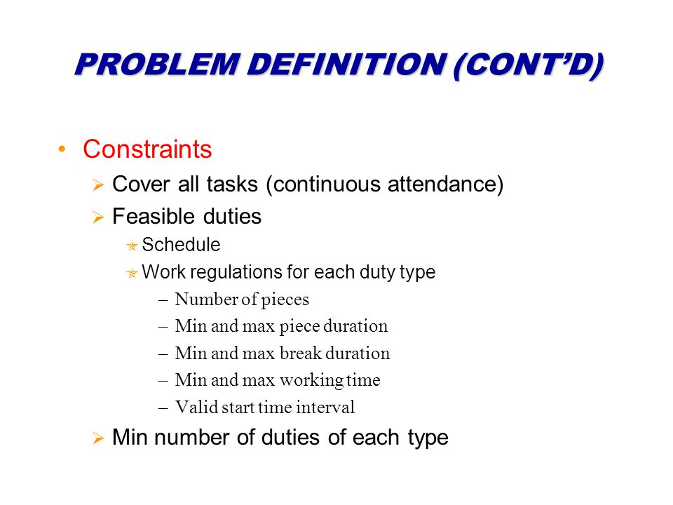 PROBLEM DEFINITION (CONTD) Constraints Cover all tasks (continuous attendance) Feasible duties Schedule Work regulations for each duty type –Number of pieces –Min and max piece duration –Min and max break duration –Min and max working time –Valid start time interval Min number of duties of each type