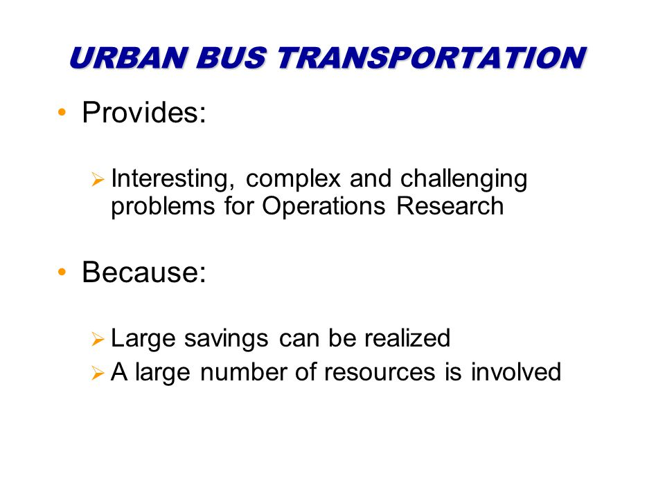 URBAN BUS TRANSPORTATION Provides: Interesting, complex and challenging problems for Operations Research Because: Large savings can be realized A large number of resources is involved
