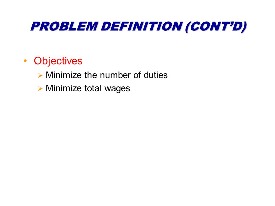 PROBLEM DEFINITION (CONTD) Objectives Minimize the number of duties Minimize total wages