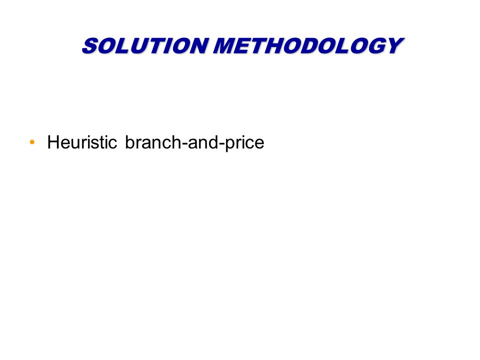 SOLUTION METHODOLOGY Heuristic branch-and-price