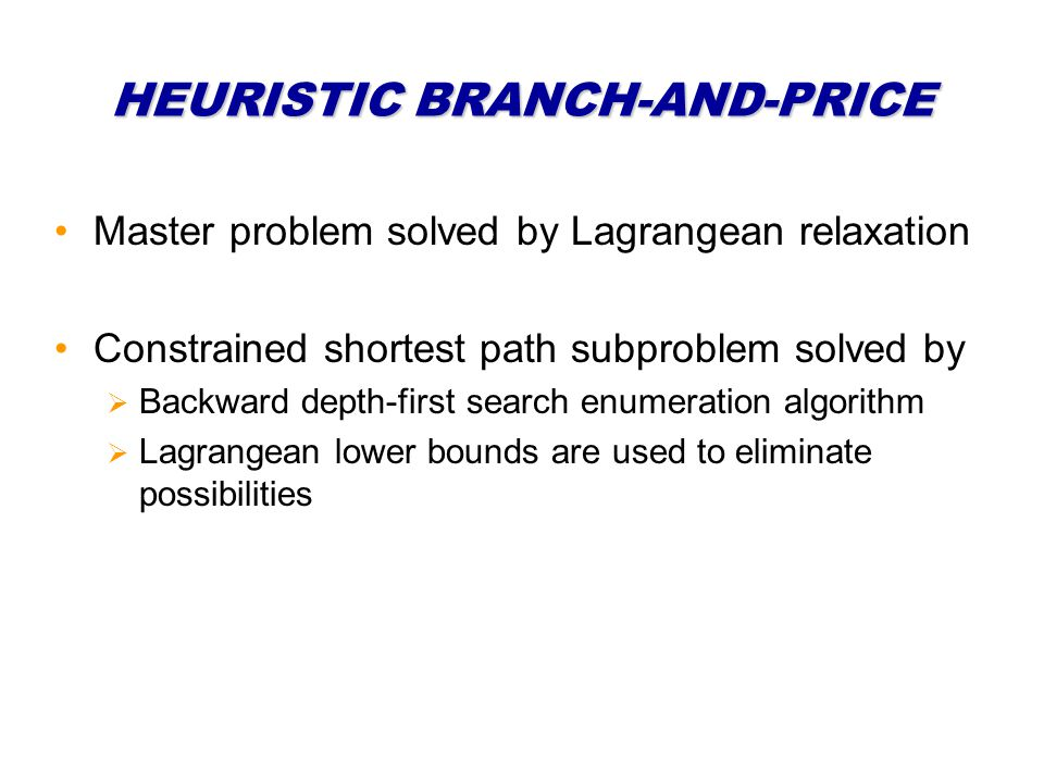 HEURISTIC BRANCH-AND-PRICE Master problem solved by Lagrangean relaxation Constrained shortest path subproblem solved by Backward depth-first search e
