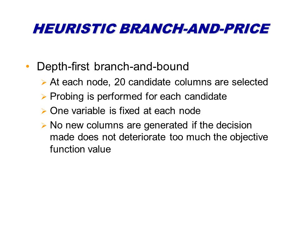 HEURISTIC BRANCH-AND-PRICE Depth-first branch-and-bound At each node, 20 candidate columns are selected Probing is performed for each candidate One variable is fixed at each node No new columns are generated if the decision made does not deteriorate too much the objective function value