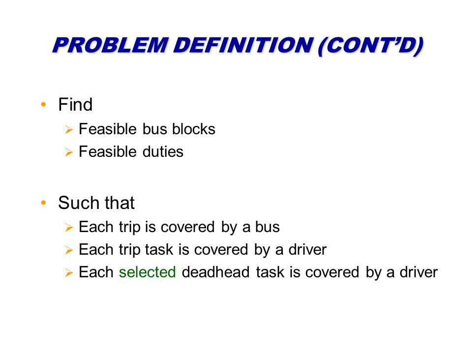 PROBLEM DEFINITION (CONTD) Find Feasible bus blocks Feasible duties Such that Each trip is covered by a bus Each trip task is covered by a driver Each selected deadhead task is covered by a driver