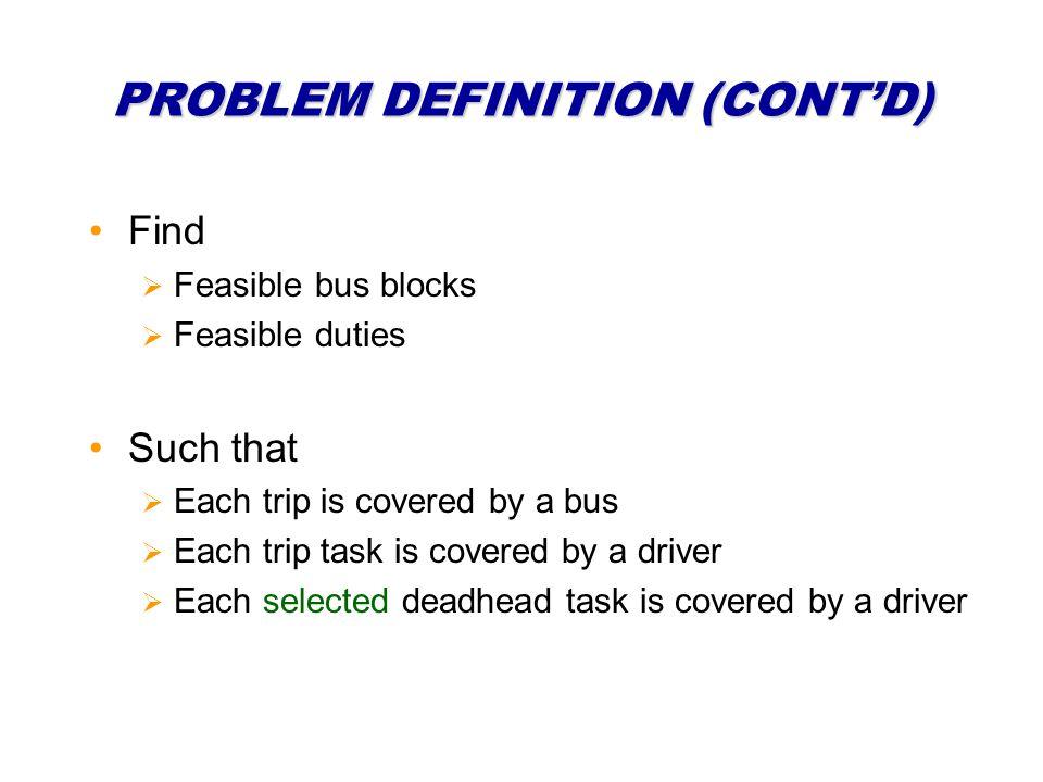 PROBLEM DEFINITION (CONTD) Find Feasible bus blocks Feasible duties Such that Each trip is covered by a bus Each trip task is covered by a driver Each