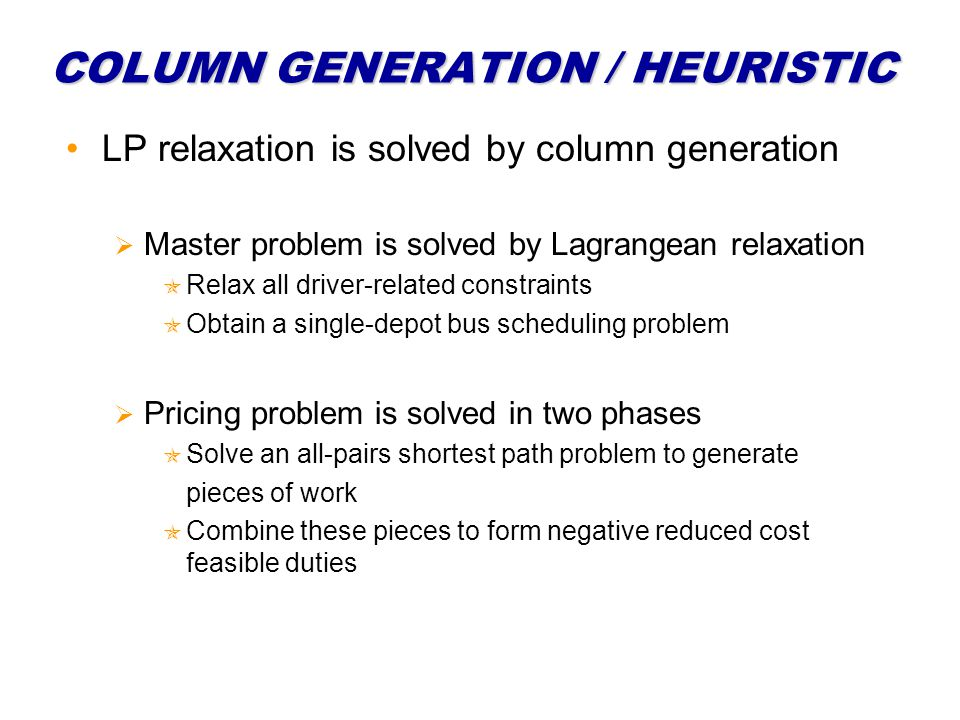 COLUMN GENERATION / HEURISTIC LP relaxation is solved by column generation Master problem is solved by Lagrangean relaxation Relax all driver-related