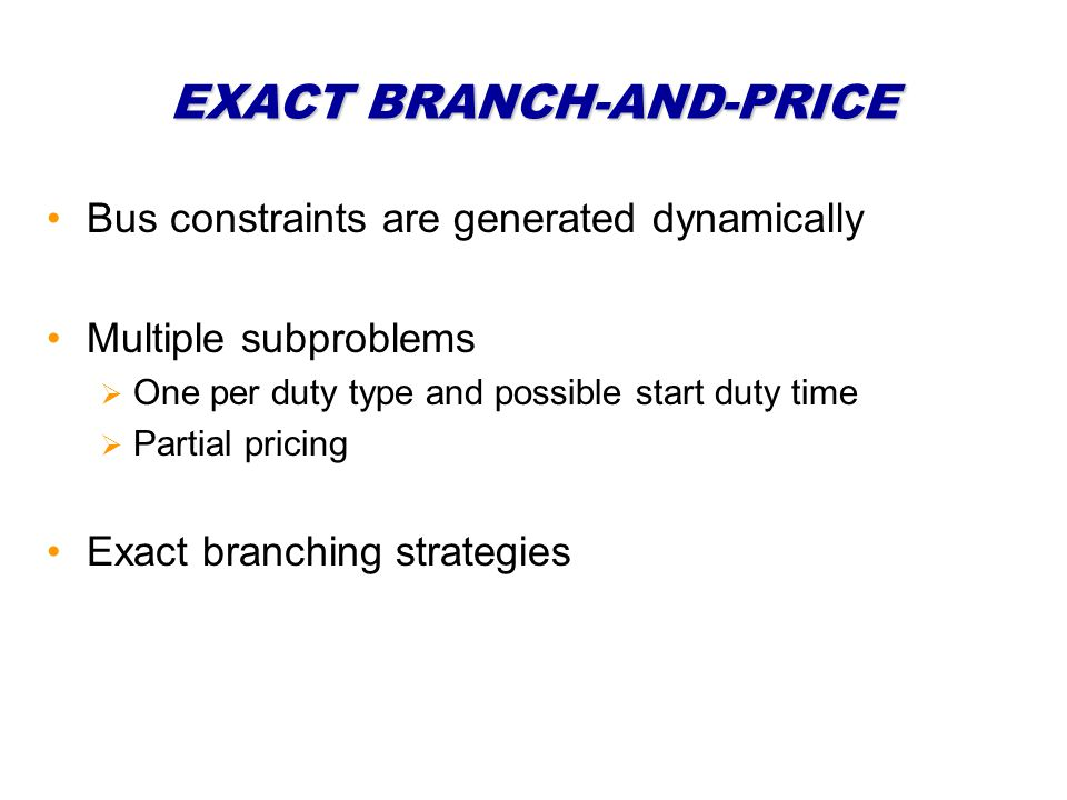 EXACT BRANCH-AND-PRICE Bus constraints are generated dynamically Multiple subproblems One per duty type and possible start duty time Partial pricing Exact branching strategies