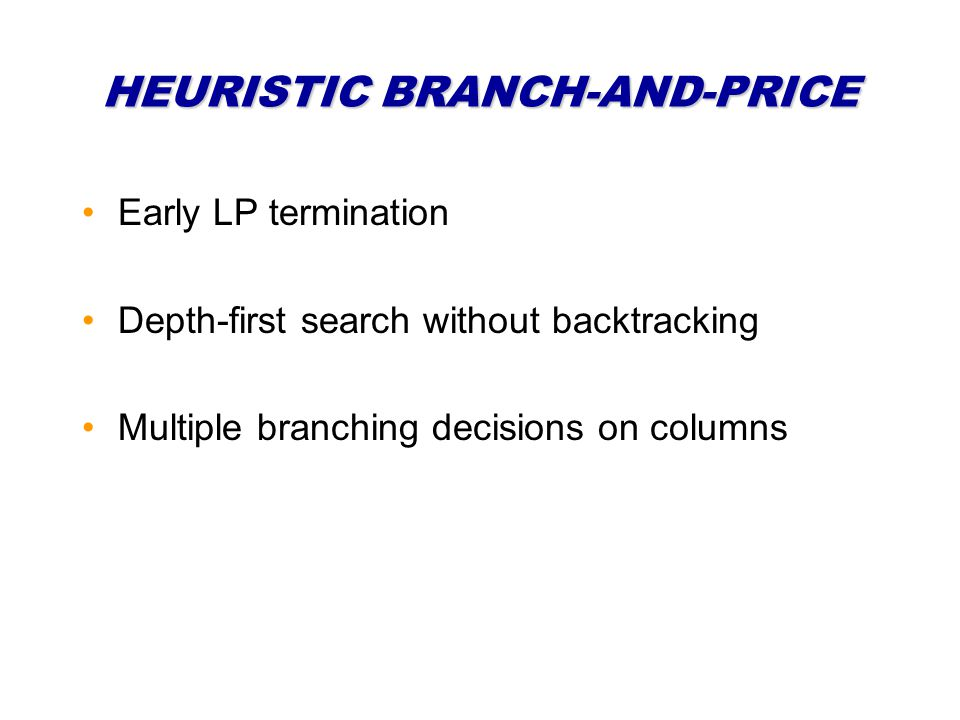 HEURISTIC BRANCH-AND-PRICE Early LP termination Depth-first search without backtracking Multiple branching decisions on columns