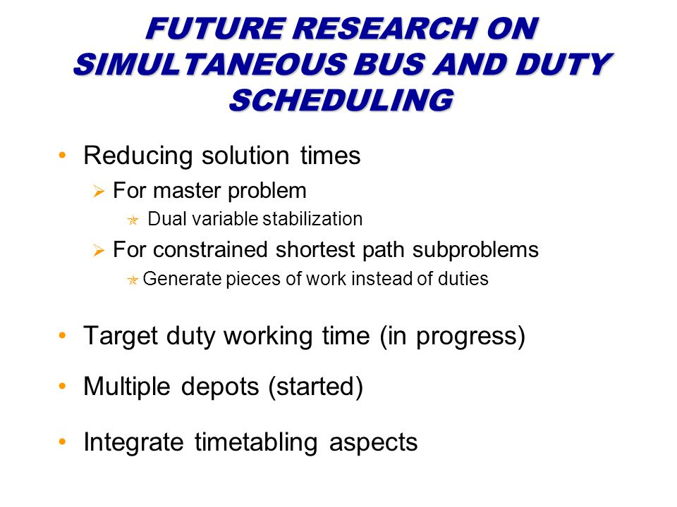 FUTURE RESEARCH ON SIMULTANEOUS BUS AND DUTY SCHEDULING Target duty working time (in progress) Reducing solution times For master problem Dual variabl