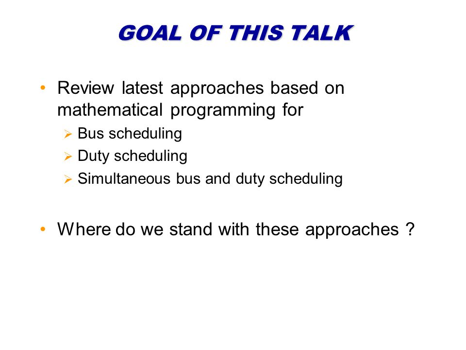 GOAL OF THIS TALK Review latest approaches based on mathematical programming for Bus scheduling Duty scheduling Simultaneous bus and duty scheduling W