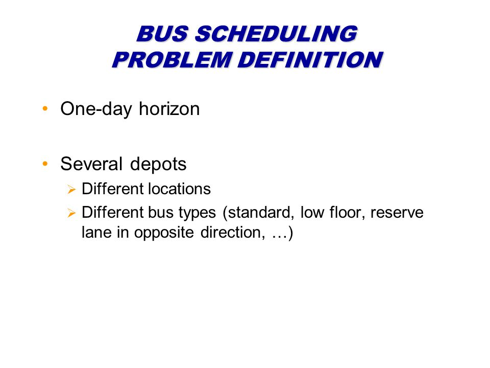 BUS SCHEDULING PROBLEM DEFINITION One-day horizon Several depots Different locations Different bus types (standard, low floor, reserve lane in opposite direction, …)