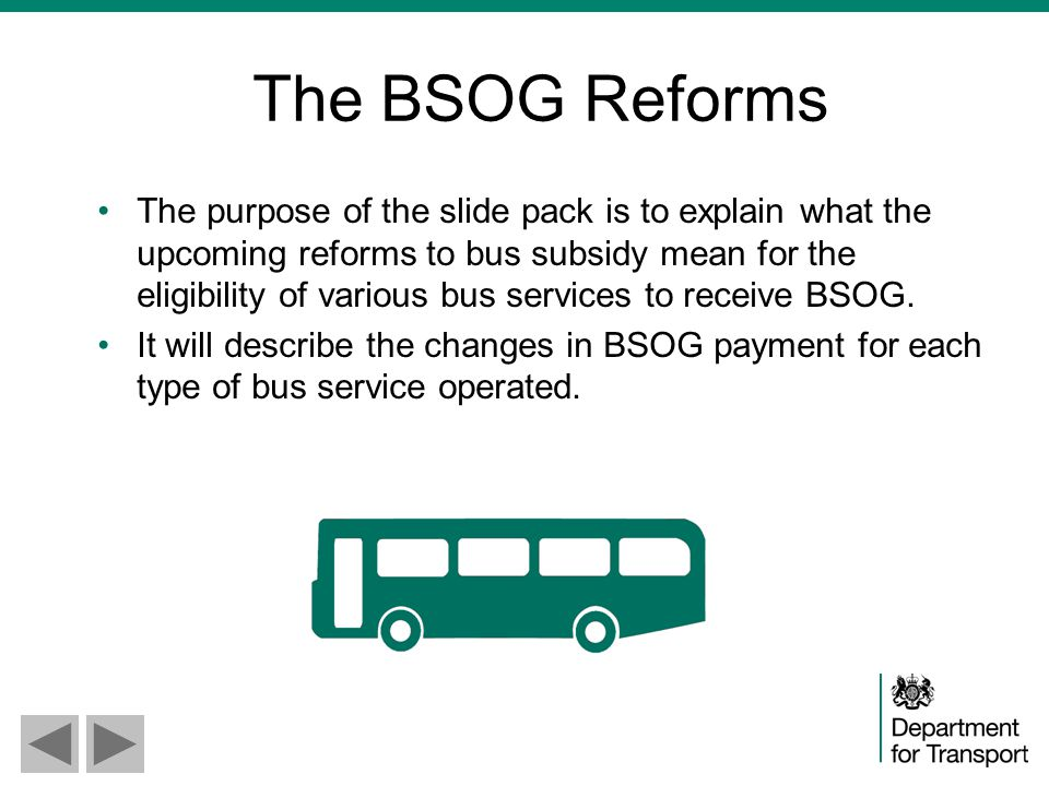 The BSOG Reforms The purpose of the slide pack is to explain what the upcoming reforms to bus subsidy mean for the eligibility of various bus services to receive BSOG.
