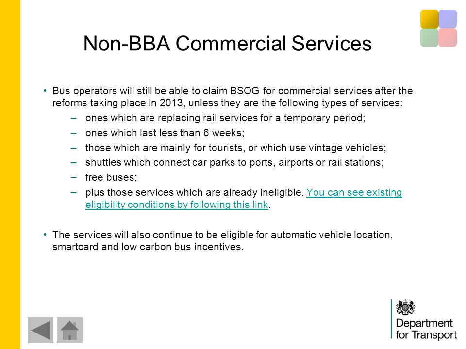 Non-BBA Commercial Services Bus operators will still be able to claim BSOG for commercial services after the reforms taking place in 2013, unless they are the following types of services: –ones which are replacing rail services for a temporary period; –ones which last less than 6 weeks; –those which are mainly for tourists, or which use vintage vehicles; –shuttles which connect car parks to ports, airports or rail stations; –free buses; –plus those services which are already ineligible.