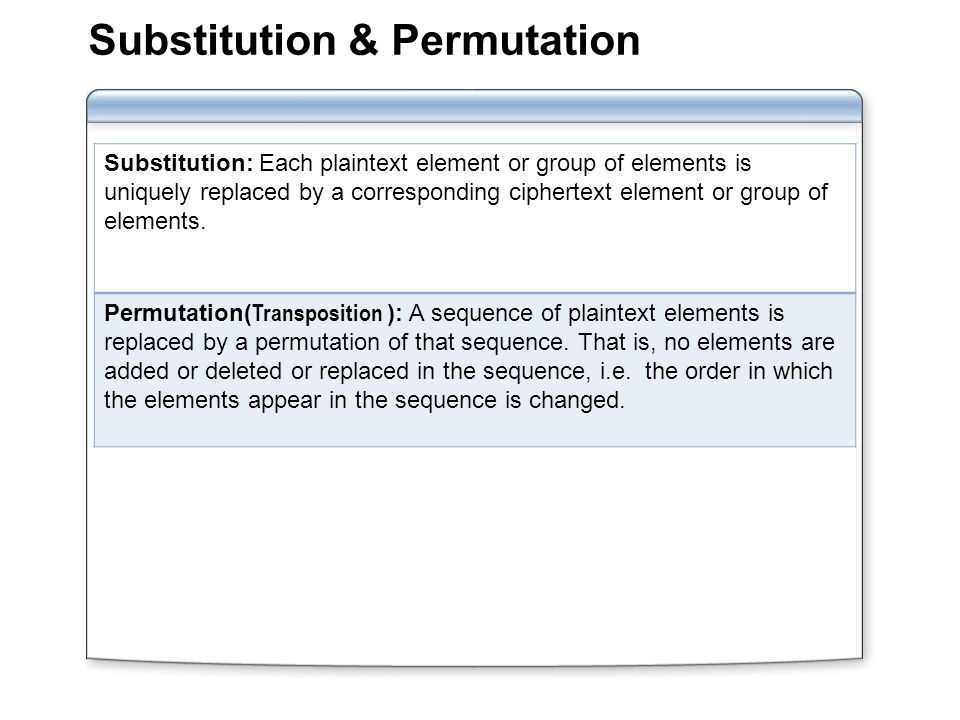 Substitution & Permutation Substitution: Each plaintext element or group of elements is uniquely replaced by a corresponding ciphertext element or group of elements.