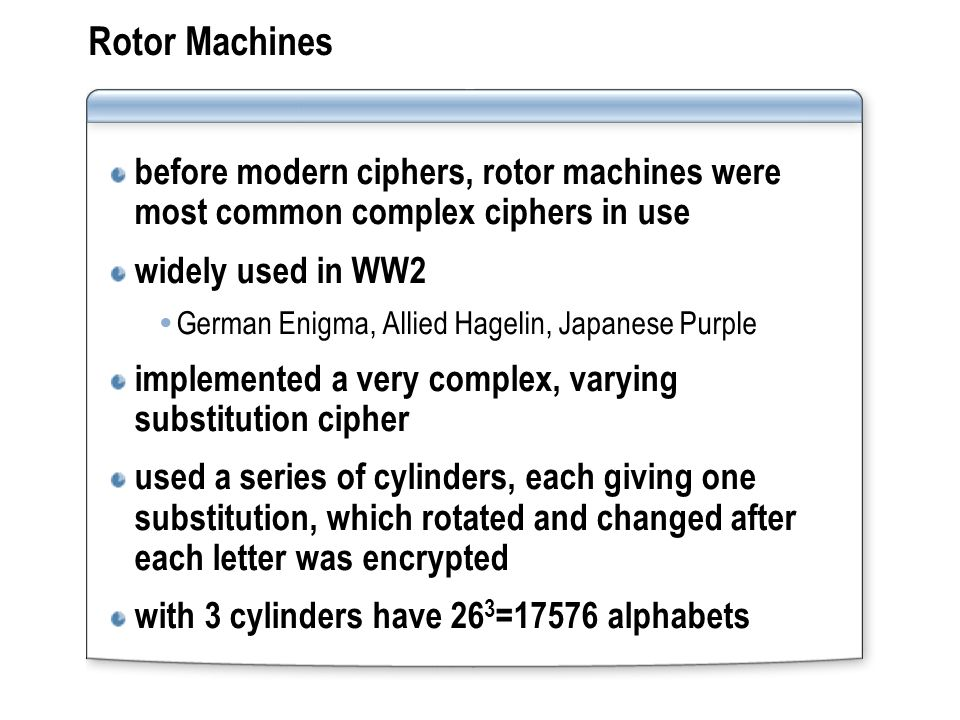 Rotor Machines before modern ciphers, rotor machines were most common complex ciphers in use widely used in WW2 German Enigma, Allied Hagelin, Japanese Purple implemented a very complex, varying substitution cipher used a series of cylinders, each giving one substitution, which rotated and changed after each letter was encrypted with 3 cylinders have 26 3 =17576 alphabets