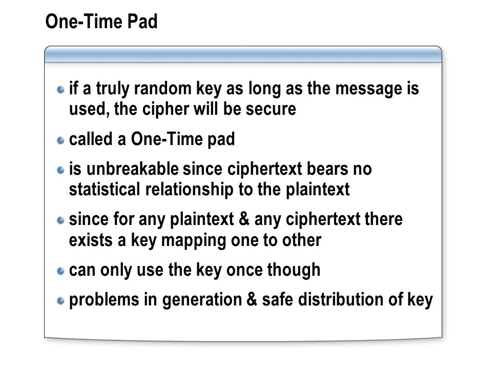 One-Time Pad if a truly random key as long as the message is used, the cipher will be secure called a One-Time pad is unbreakable since ciphertext bears no statistical relationship to the plaintext since for any plaintext & any ciphertext there exists a key mapping one to other can only use the key once though problems in generation & safe distribution of key