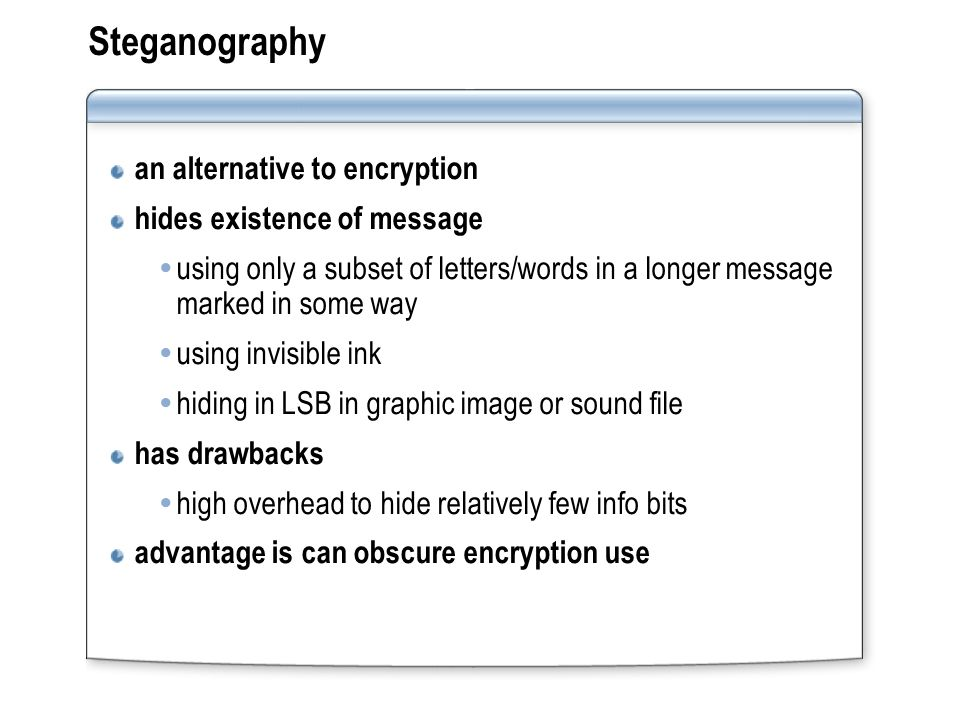 Steganography an alternative to encryption hides existence of message using only a subset of letters/words in a longer message marked in some way using invisible ink hiding in LSB in graphic image or sound file has drawbacks high overhead to hide relatively few info bits advantage is can obscure encryption use