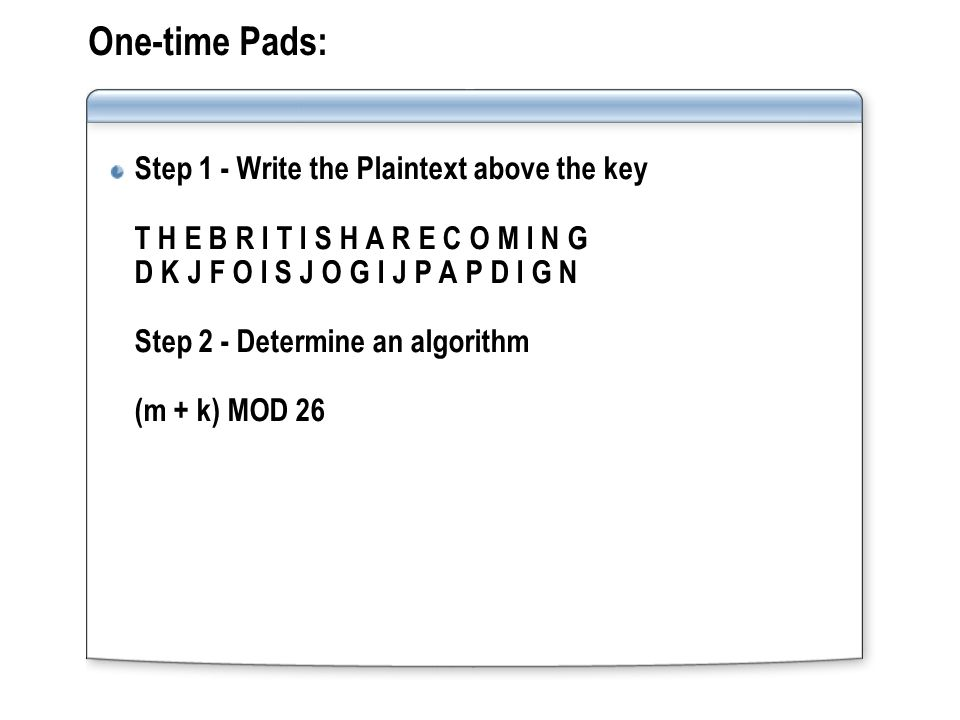 One-time Pads: Step 1 - Write the Plaintext above the key T H E B R I T I S H A R E C O M I N G D K J F O I S J O G I J P A P D I G N Step 2 - Determi