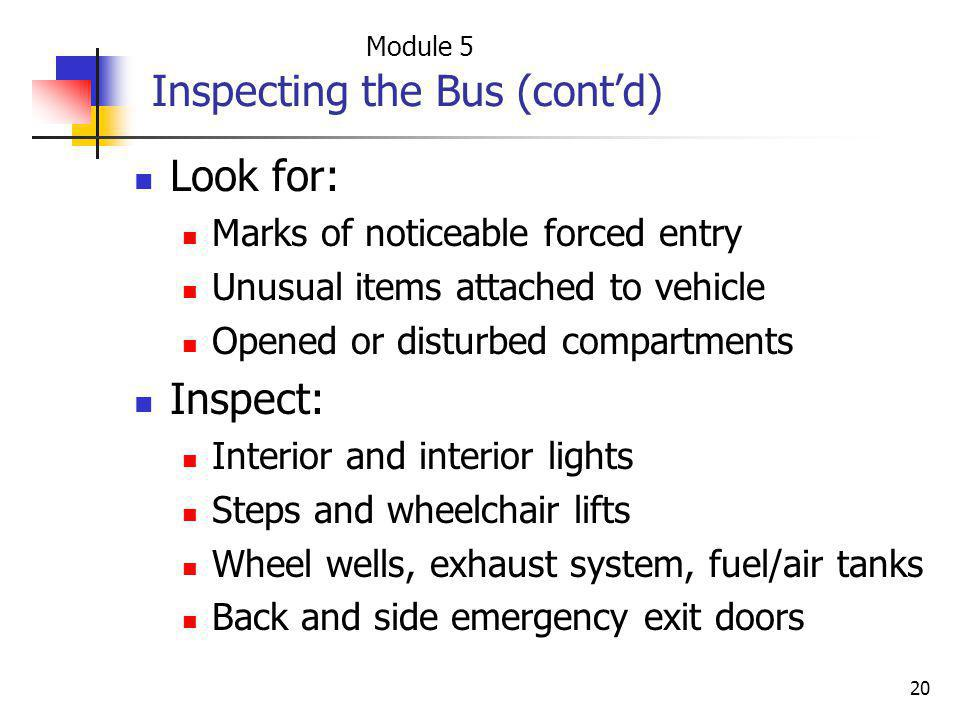 20 Inspecting the Bus (contd) Look for: Marks of noticeable forced entry Unusual items attached to vehicle Opened or disturbed compartments Inspect: I