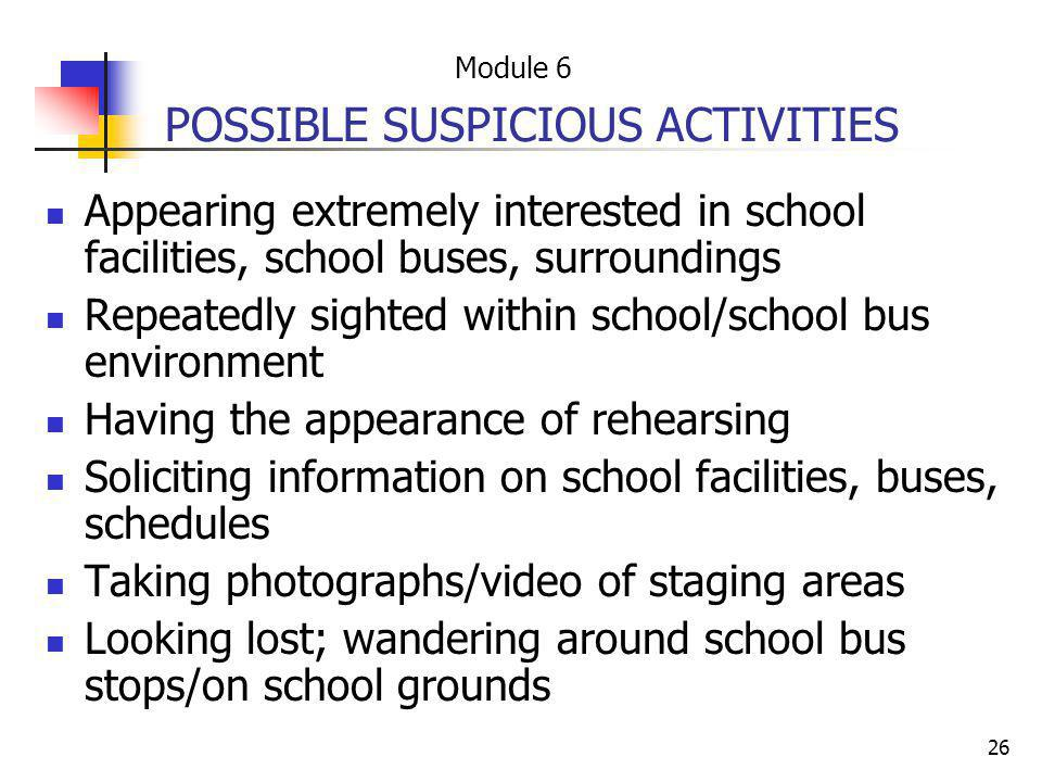 26 POSSIBLE SUSPICIOUS ACTIVITIES Appearing extremely interested in school facilities, school buses, surroundings Repeatedly sighted within school/sch