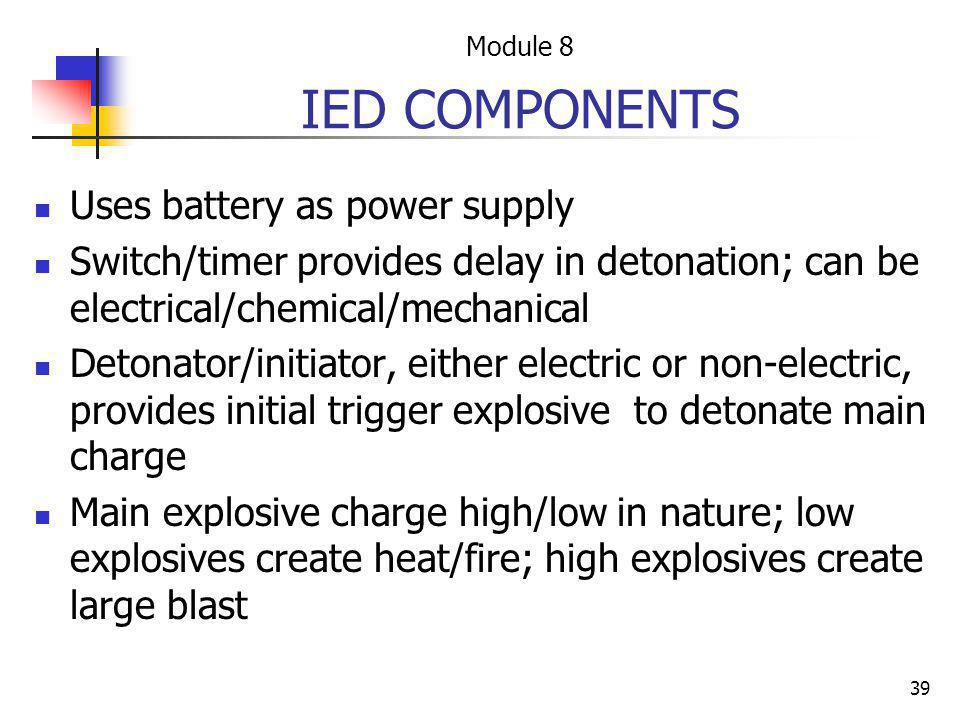 39 IED COMPONENTS Uses battery as power supply Switch/timer provides delay in detonation; can be electrical/chemical/mechanical Detonator/initiator, e