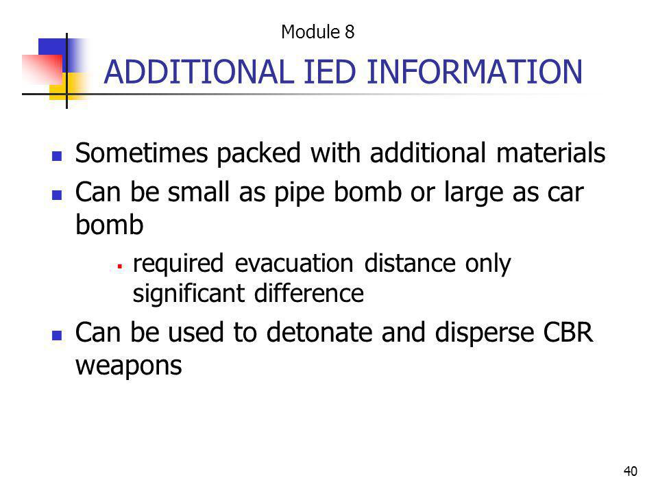 40 ADDITIONAL IED INFORMATION Sometimes packed with additional materials Can be small as pipe bomb or large as car bomb required evacuation distance o