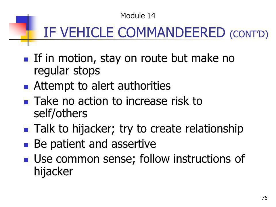 76 IF VEHICLE COMMANDEERED (CONTD) If in motion, stay on route but make no regular stops Attempt to alert authorities Take no action to increase risk
