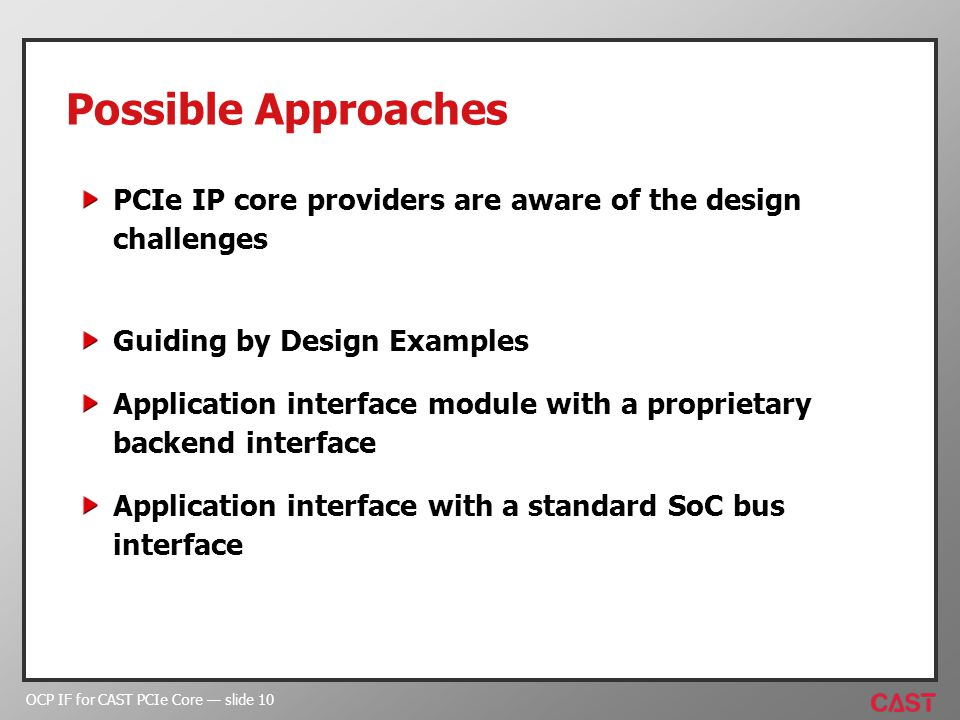 OCP IF for CAST PCIe Core slide 10 Possible Approaches PCIe IP core providers are aware of the design challenges Guiding by Design Examples Application interface module with a proprietary backend interface Application interface with a standard SoC bus interface