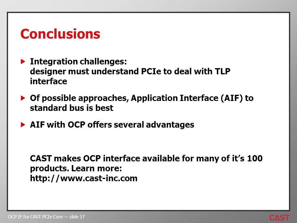 OCP IF for CAST PCIe Core slide 17 Conclusions Integration challenges: designer must understand PCIe to deal with TLP interface Of possible approaches, Application Interface (AIF) to standard bus is best AIF with OCP offers several advantages CAST makes OCP interface available for many of its 100 products.