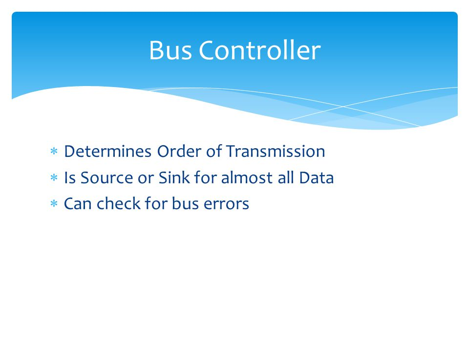 Determines Order of Transmission Is Source or Sink for almost all Data Can check for bus errors Bus Controller