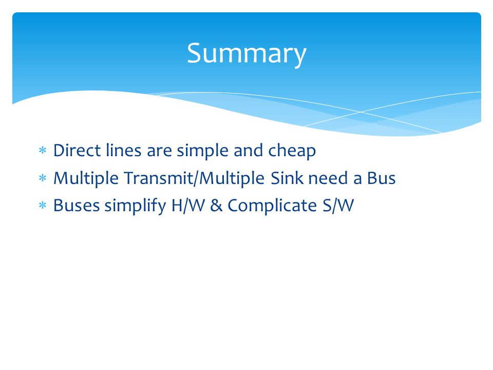 Direct lines are simple and cheap Multiple Transmit/Multiple Sink need a Bus Buses simplify H/W & Complicate S/W Summary
