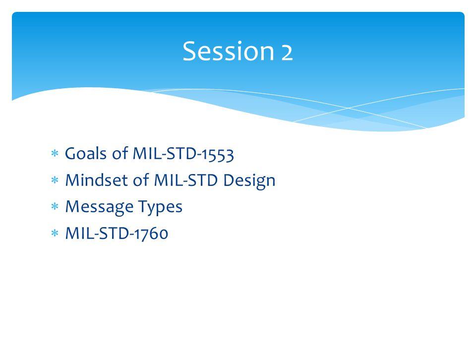 Goals of MIL-STD-1553 Mindset of MIL-STD Design Message Types MIL-STD-1760 Session 2