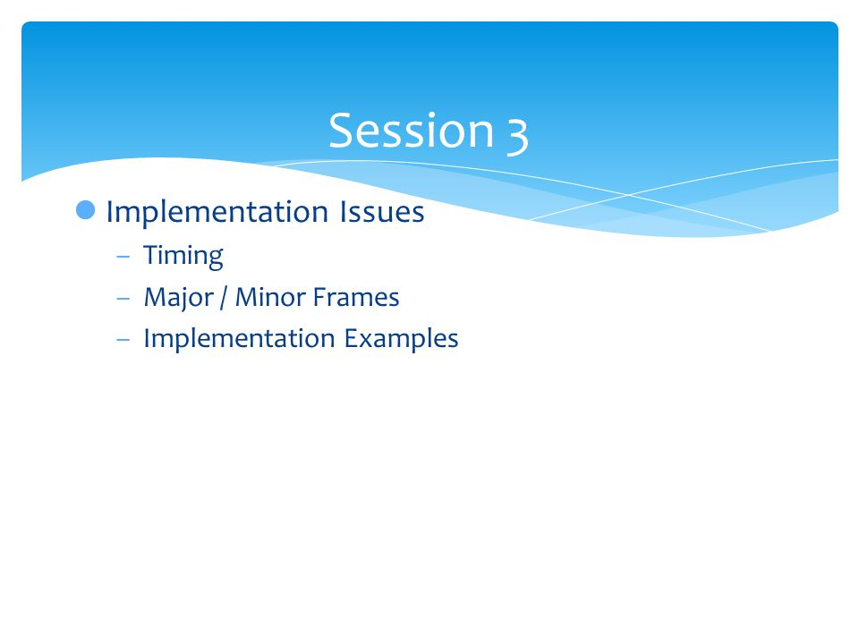 Session 3 lImplementation Issues –Timing –Major / Minor Frames –Implementation Examples