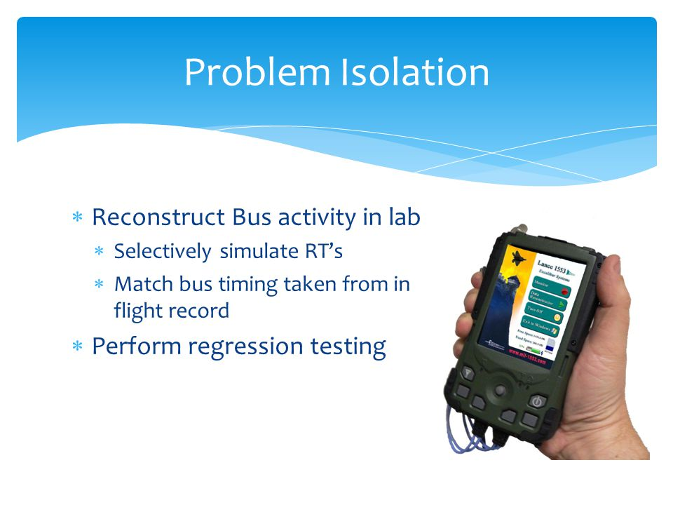 Reconstruct Bus activity in lab Selectively simulate RTs Match bus timing taken from in flight record Perform regression testing Problem Isolation