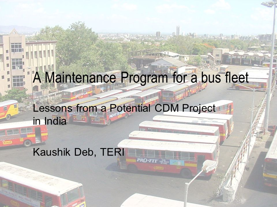 A Maintenance Program for a bus fleet Lessons from a Potential CDM Project in India Kaushik Deb, TERI