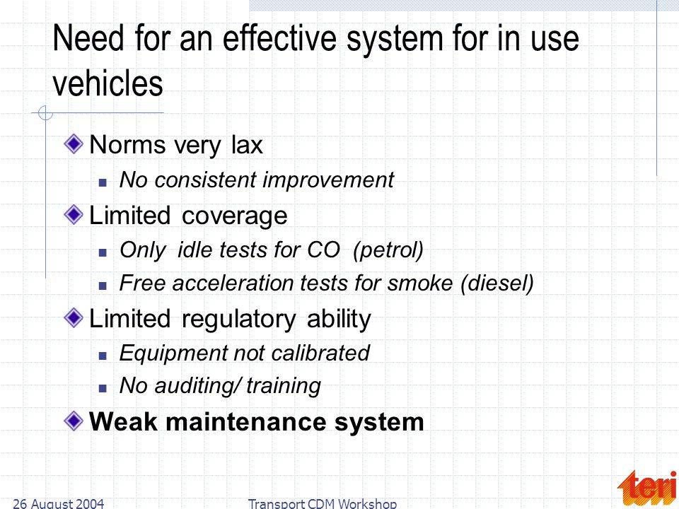 26 August 2004Transport CDM Workshop Need for an effective system for in use vehicles Norms very lax No consistent improvement Limited coverage Only idle tests for CO (petrol) Free acceleration tests for smoke (diesel) Limited regulatory ability Equipment not calibrated No auditing/ training Weak maintenance system