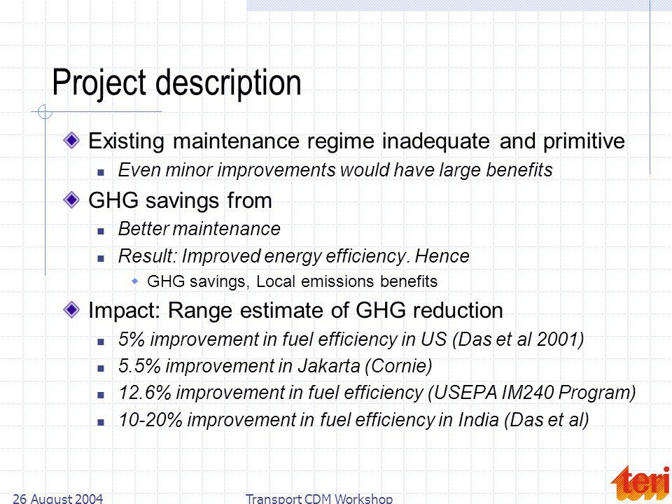 26 August 2004Transport CDM Workshop Project description Existing maintenance regime inadequate and primitive Even minor improvements would have large
